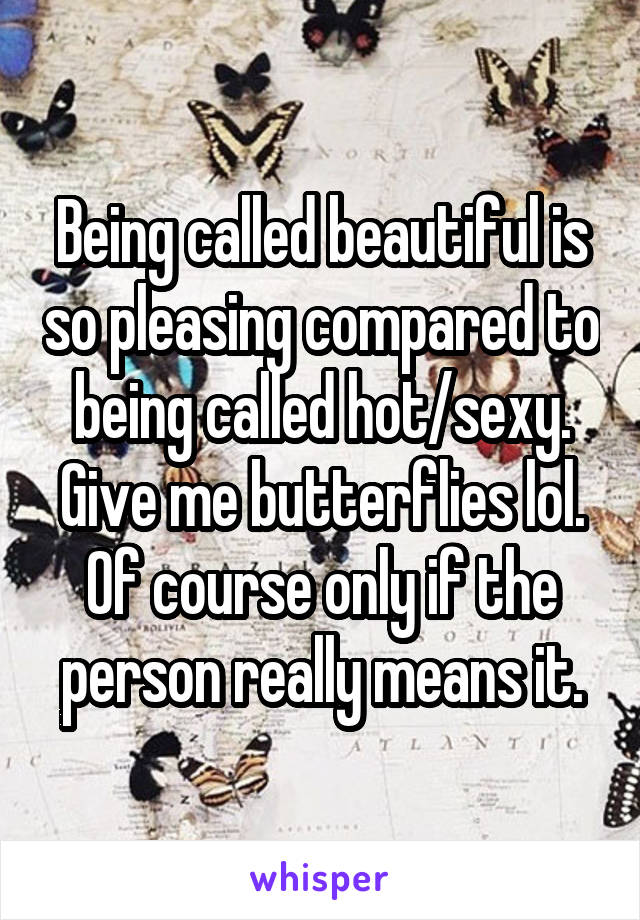 Being called beautiful is so pleasing compared to being called hot/sexy. Give me butterflies lol. Of course only if the person really means it.