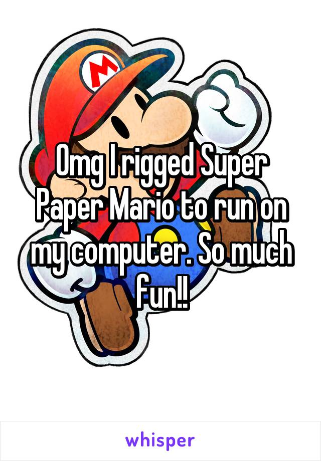 Omg I rigged Super Paper Mario to run on my computer. So much fun!!