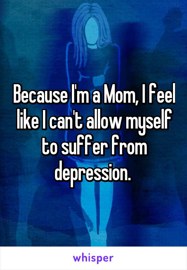 Because I'm a Mom, I feel like I can't allow myself to suffer from depression.