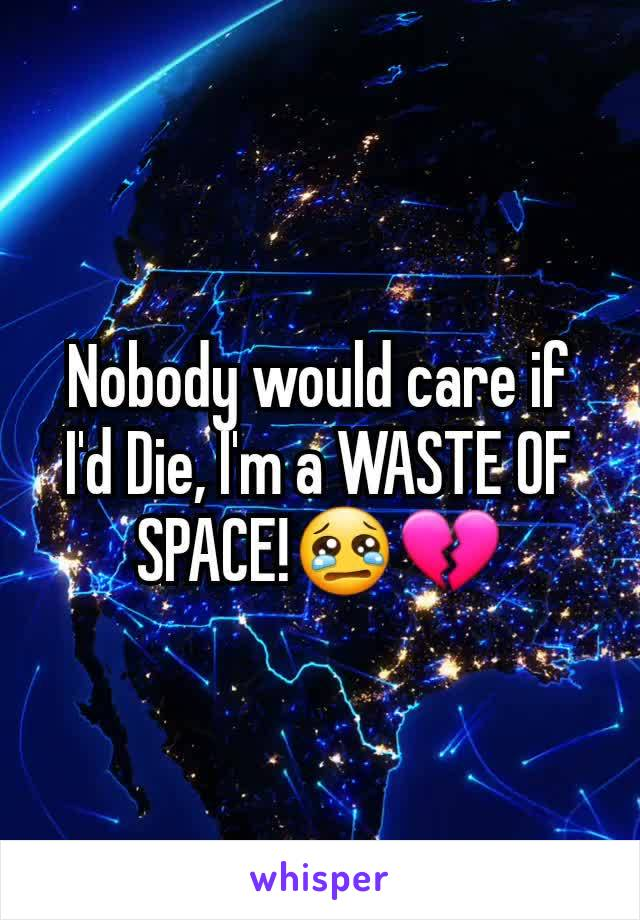 Nobody would care if I'd Die, I'm a WASTE OF SPACE!😢💔