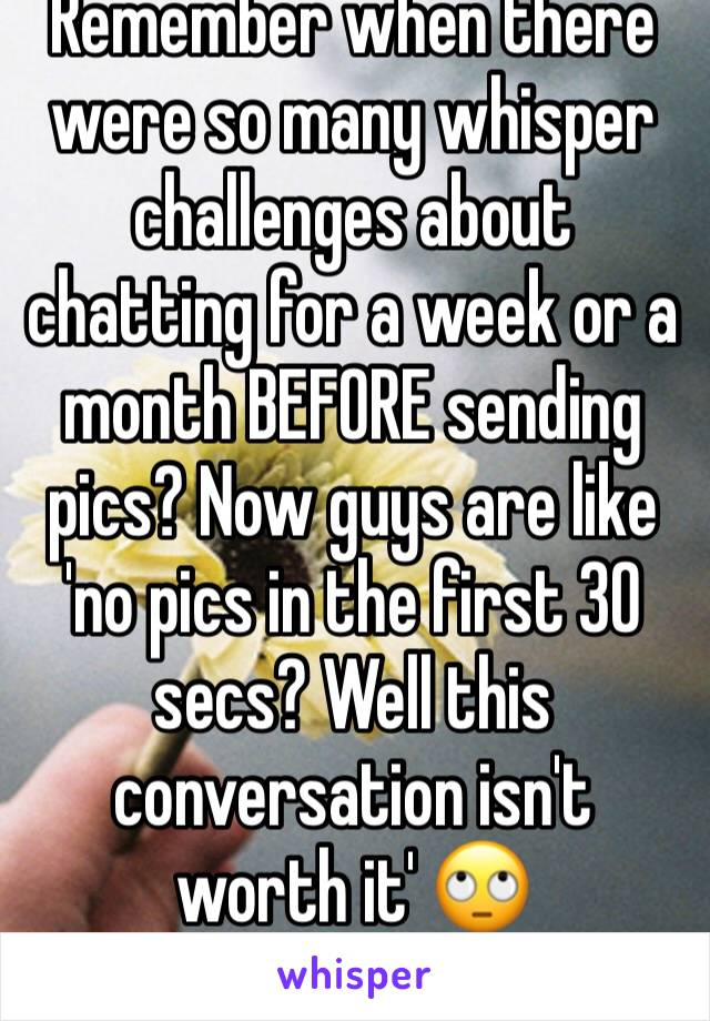 Remember when there were so many whisper challenges about chatting for a week or a month BEFORE sending pics? Now guys are like 'no pics in the first 30 secs? Well this conversation isn't worth it' 🙄