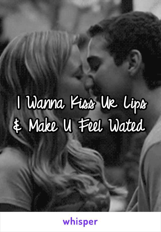 I Wanna Kiss Ur Lips & Make U Feel Wated