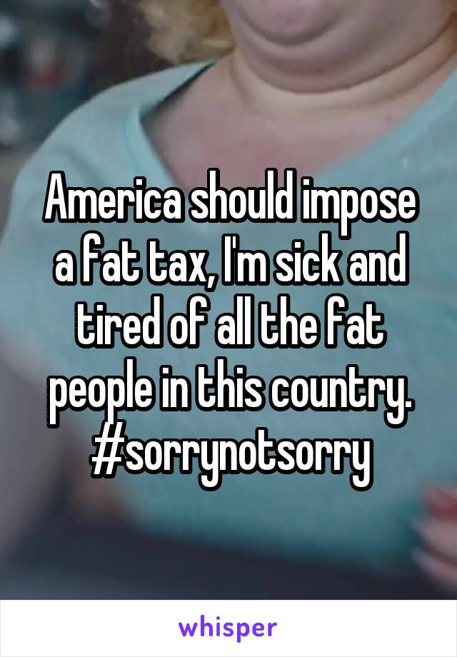 America should impose a fat tax, I'm sick and tired of all the fat people in this country. #sorrynotsorry