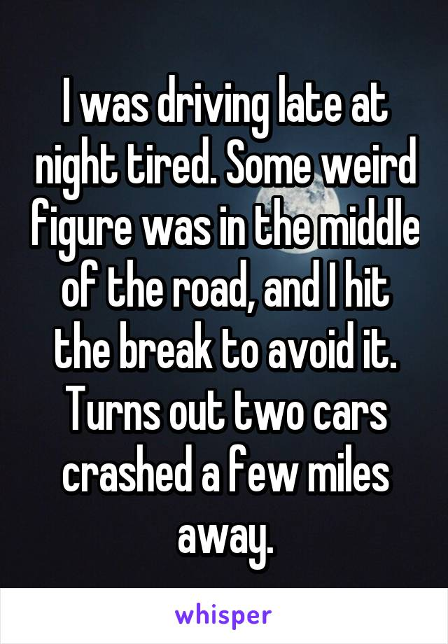 I was driving late at night tired. Some weird figure was in the middle of the road, and I hit the break to avoid it. Turns out two cars crashed a few miles away.
