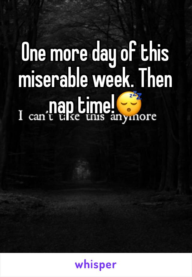 One more day of this miserable week. Then nap time!😴