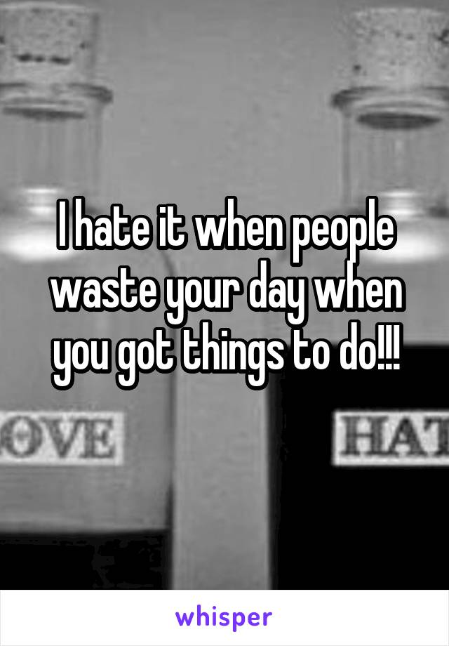 I hate it when people waste your day when you got things to do!!!