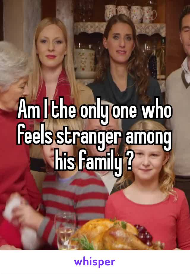 Am I the only one who feels stranger​ among his family ?