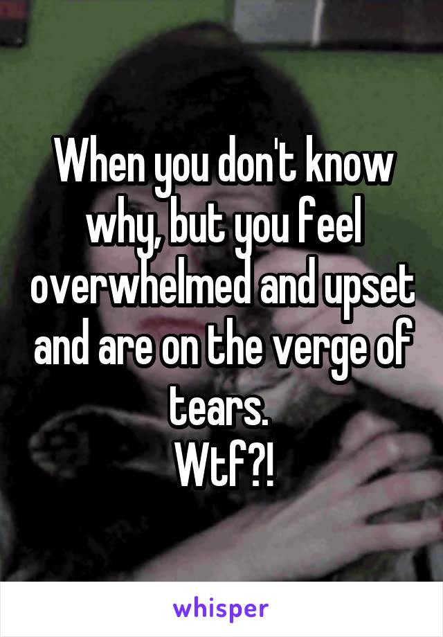 When you don't know why, but you feel overwhelmed and upset and are on the verge of tears.  Wtf?!