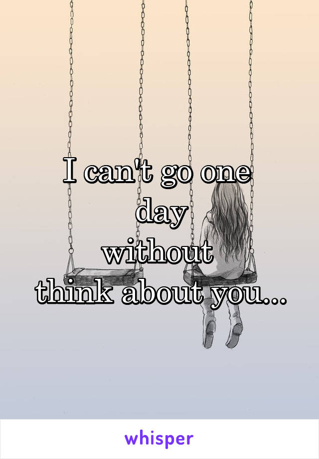 I can't go one  day without  think about you...