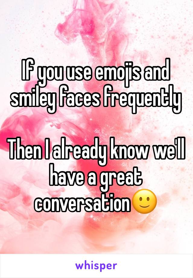 If you use emojis and smiley faces frequently   Then I already know we'll have a great conversation🙂