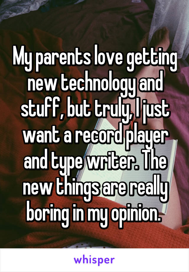 My parents love getting new technology and stuff, but truly, I just want a record player and type writer. The new things are really boring in my opinion.