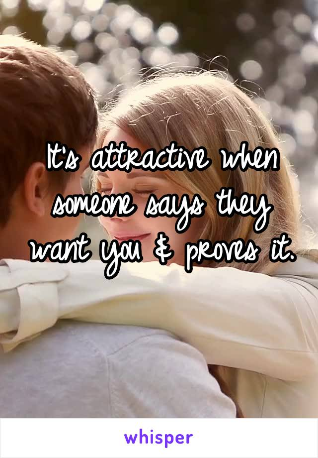 It's attractive when someone says they want you & proves it.
