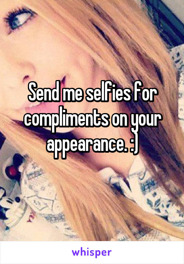 Send me selfies for compliments on your appearance. :)
