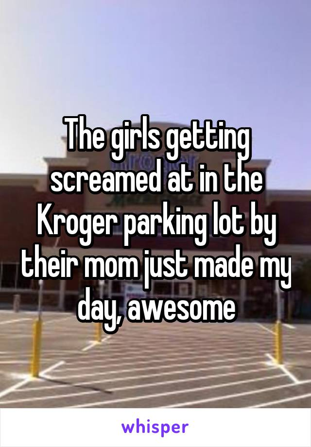 The girls getting screamed at in the Kroger parking lot by their mom just made my day, awesome