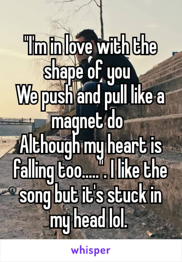 """""""I'm in love with the shape of you We push and pull like a magnet do Although my heart is falling too....."""". I like the song but it's stuck in my head lol."""