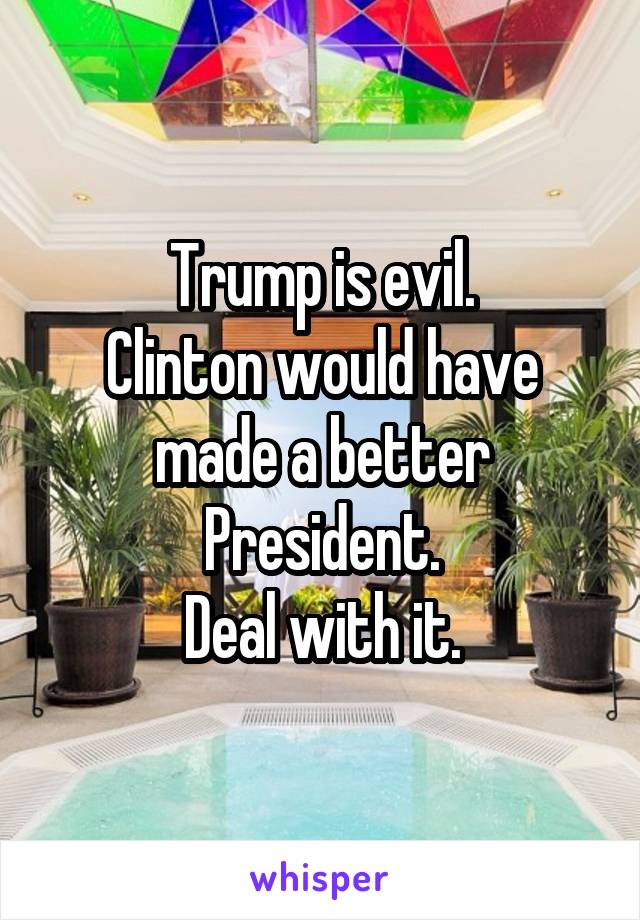 Trump is evil. Clinton would have made a better President. Deal with it.