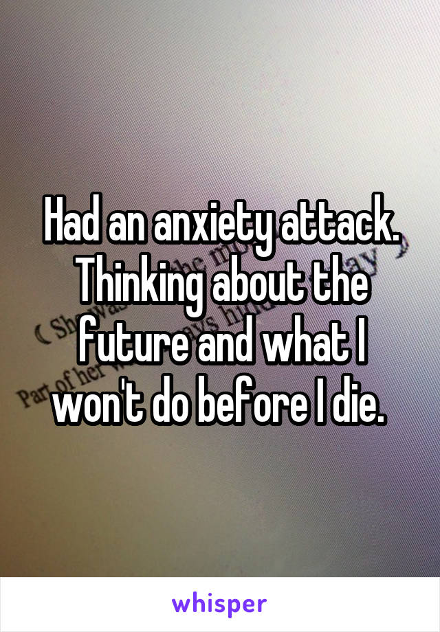 Had an anxiety attack. Thinking about the future and what I won't do before I die.