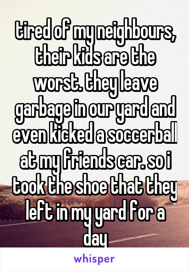 tired of my neighbours, their kids are the worst. they leave garbage in our yard and even kicked a soccerball at my friends car. so i took the shoe that they left in my yard for a day