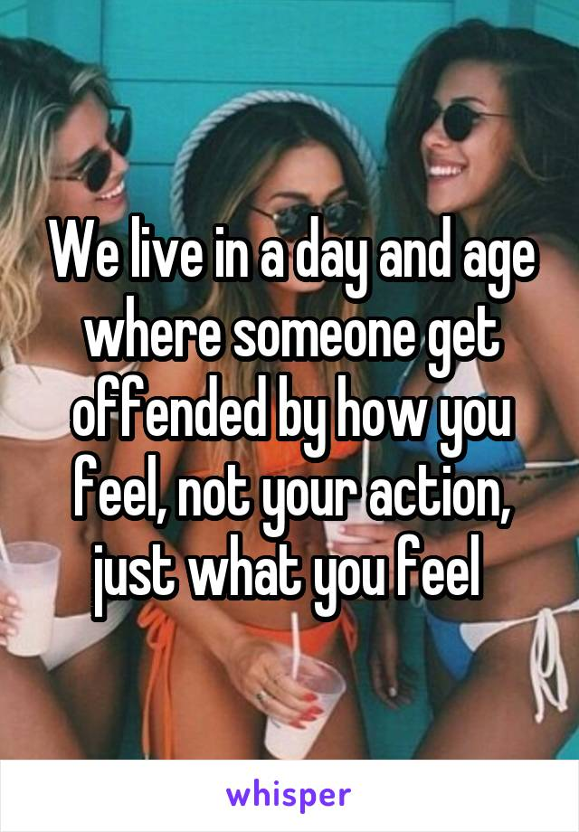 We live in a day and age where someone get offended by how you feel, not your action, just what you feel