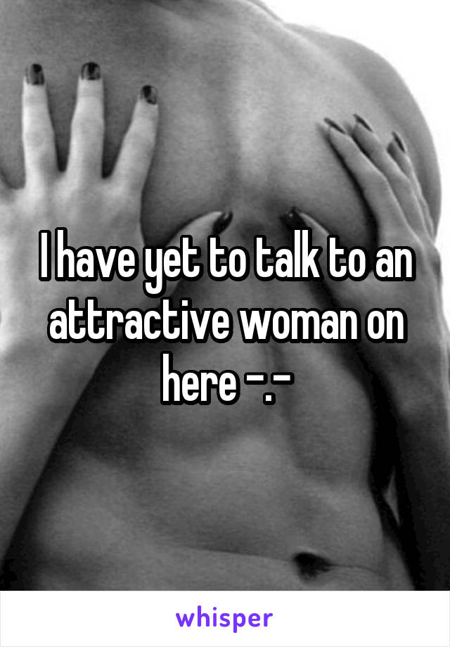 I have yet to talk to an attractive woman on here -.-