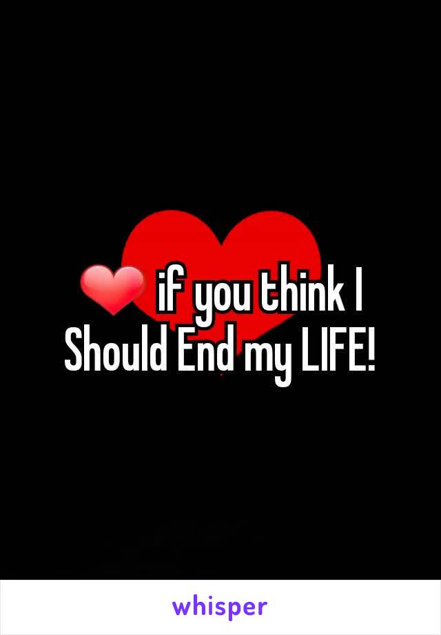 ❤ if you think I Should End my LIFE!