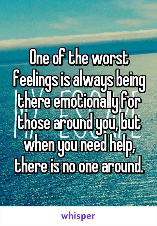 One of the worst feelings is always being there emotionally for those around you, but when you need help, there is no one around.