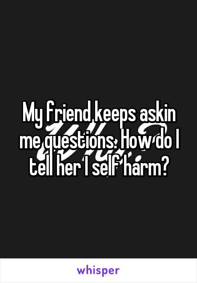 My friend keeps askin me questions. How do I tell her I self harm?