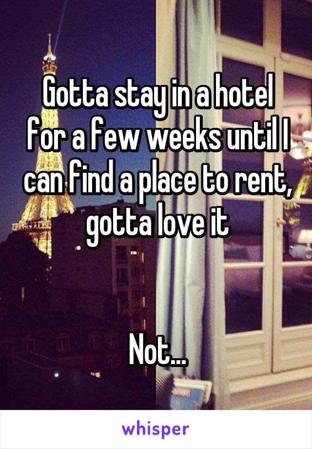 Gotta stay in a hotel for a few weeks until I can find a place to rent, gotta love it   Not...