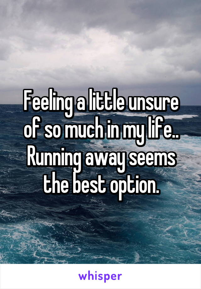 Feeling a little unsure of so much in my life.. Running away seems the best option.