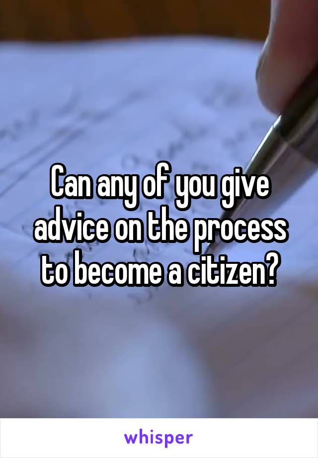 Can any of you give advice on the process to become a citizen?