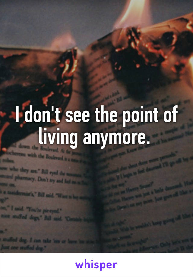 I don't see the point of living anymore.