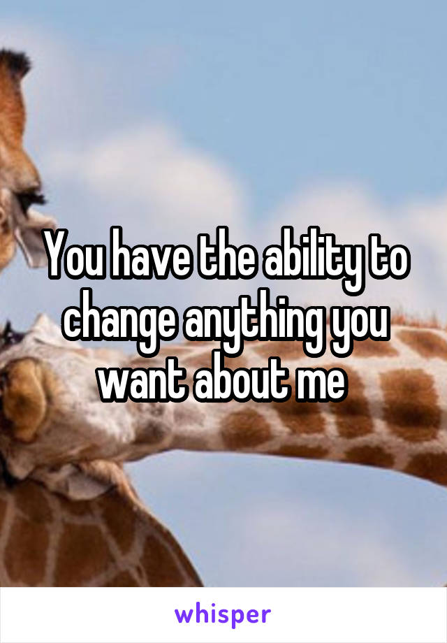 You have the ability to change anything you want about me