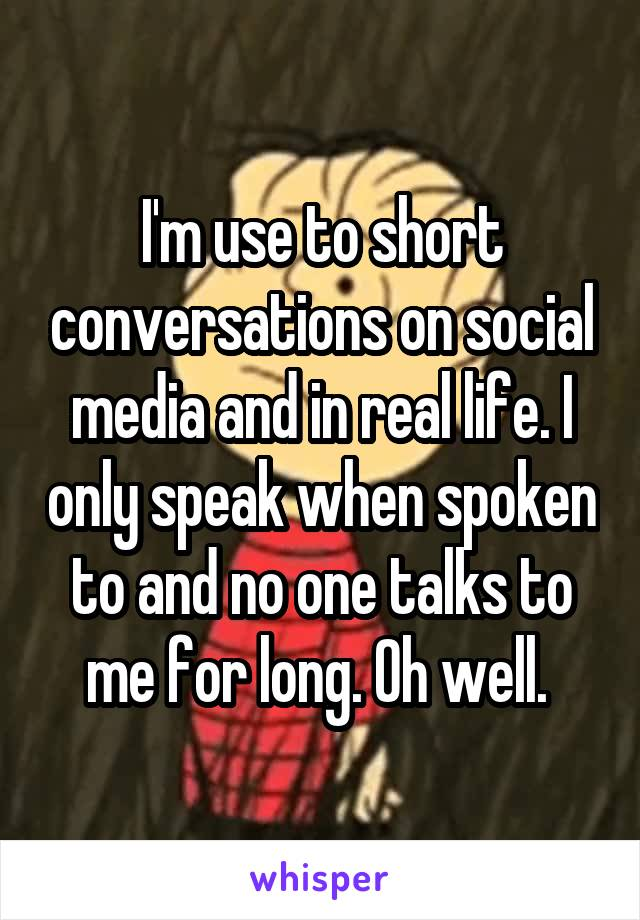 I'm use to short conversations on social media and in real life. I only speak when spoken to and no one talks to me for long. Oh well.