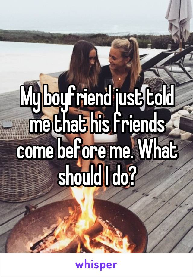 My boyfriend just told me that his friends come before me. What should I do?