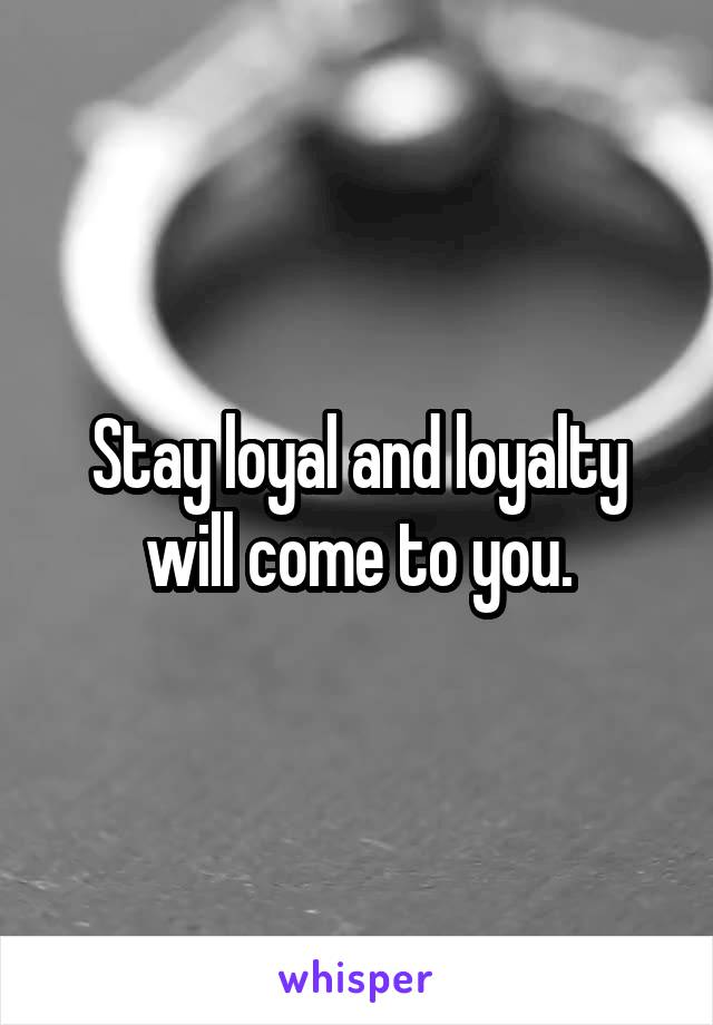 Stay loyal and loyalty will come to you.