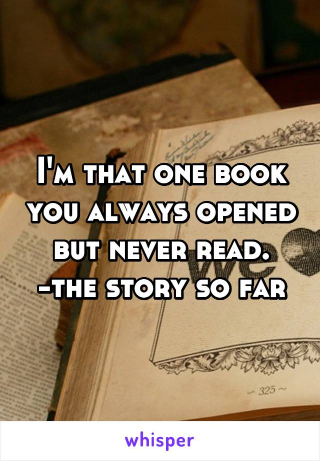 I'm that one book you always opened but never read. -the story so far