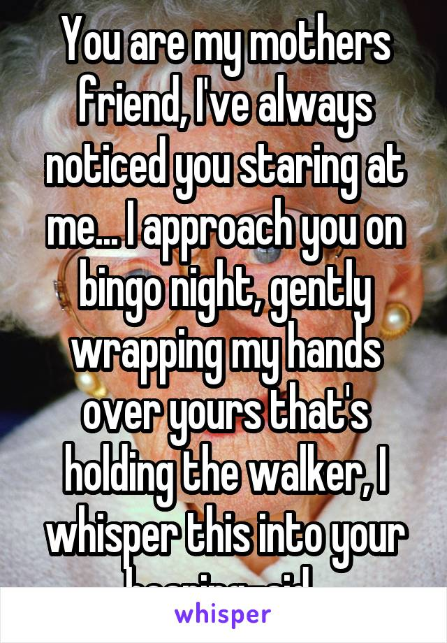 You are my mothers friend, I've always noticed you staring at me... I approach you on bingo night, gently wrapping my hands over yours that's holding the walker, I whisper this into your hearing-aid..