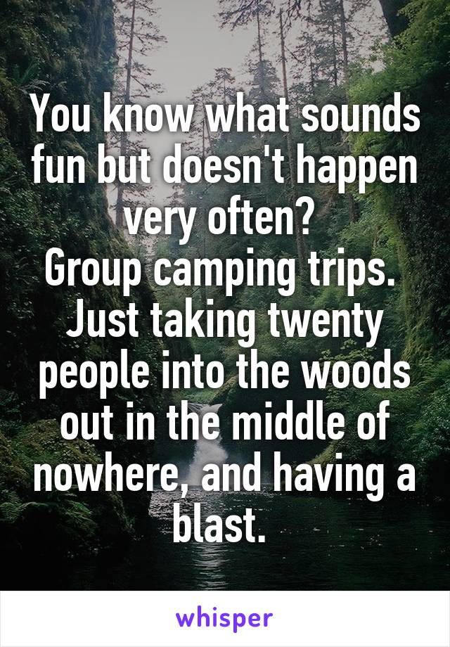 You know what sounds fun but doesn't happen very often?  Group camping trips.  Just taking twenty people into the woods out in the middle of nowhere, and having a blast.