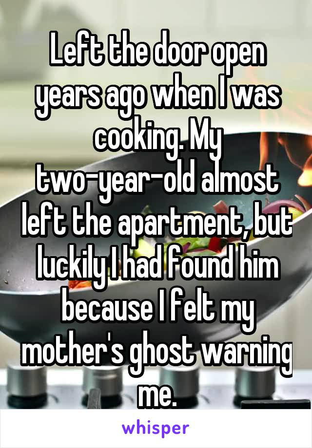 Left the door open years ago when I was cooking. My two-year-old almost left the apartment, but luckily I had found him because I felt my mother's ghost warning me.