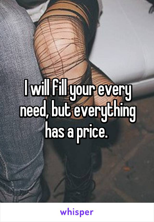 I will fill your every need, but everything has a price.
