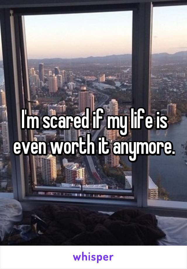 I'm scared if my life is even worth it anymore.
