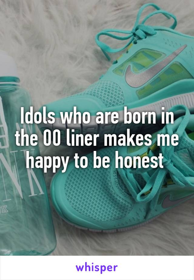 Idols who are born in the 00 liner makes me happy to be honest