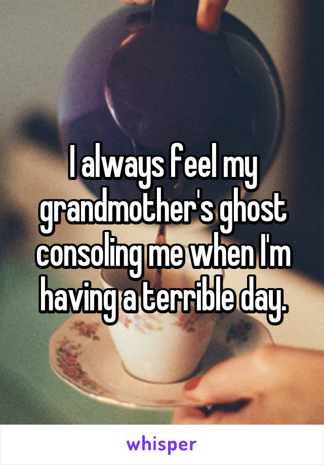 I always feel my grandmother's ghost consoling me when I'm having a terrible day.