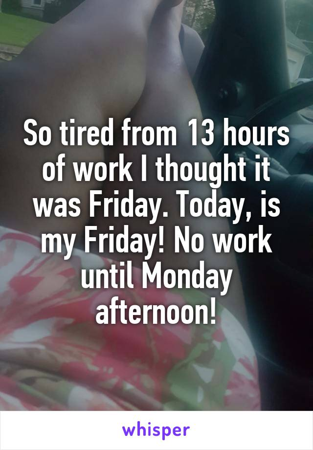 So tired from 13 hours of work I thought it was Friday. Today, is my Friday! No work until Monday afternoon!