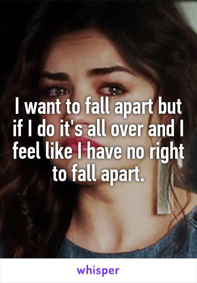 I want to fall apart but if I do it's all over and I feel like I have no right to fall apart.