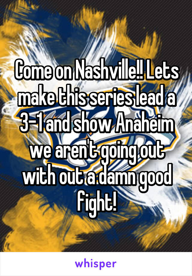 Come on Nashville!! Lets make this series lead a 3-1 and show Anaheim we aren't going out with out a damn good fight!