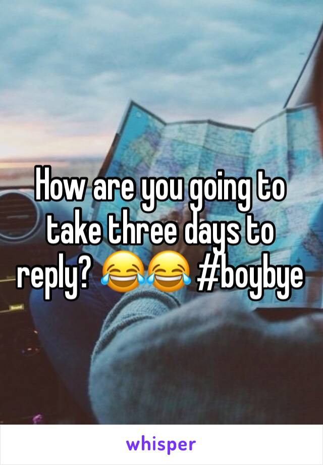 How are you going to take three days to reply? 😂😂 #boybye