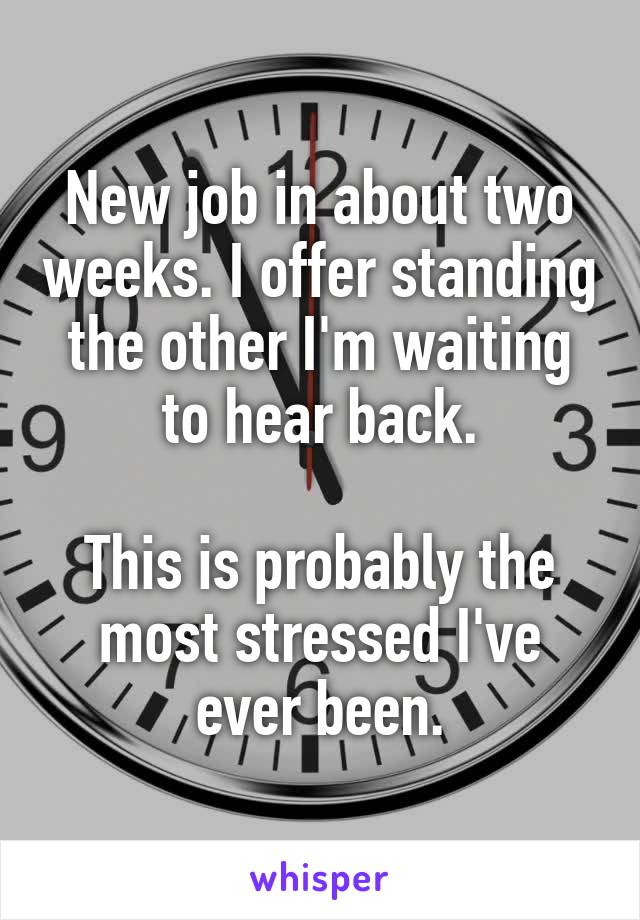 New job in about two weeks. I offer standing the other I'm waiting to hear back.  This is probably the most stressed I've ever been.