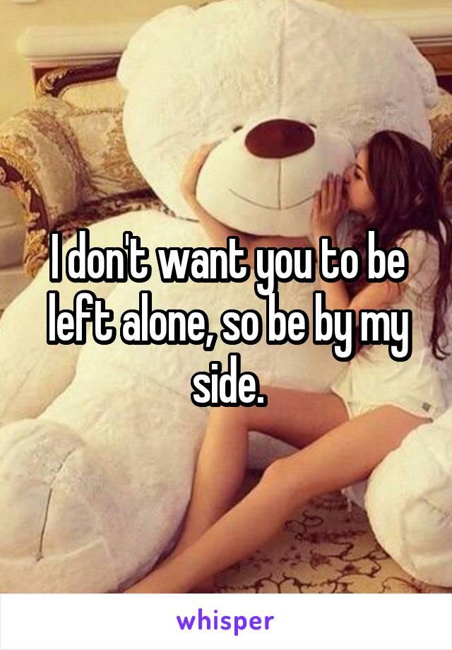 I don't want you to be left alone, so be by my side.