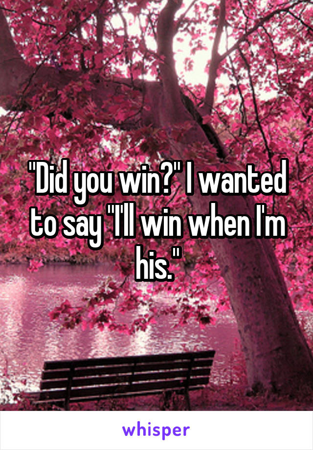 """Did you win?"" I wanted to say ""I'll win when I'm his."""